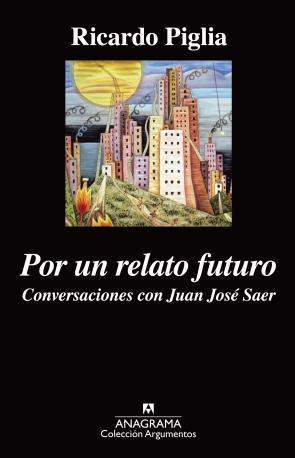 Portada de Por un Relato Futuro: Conversaciones con Juan Jose Saer (2015)