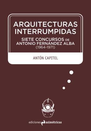 Arquitecturas Interrumpidas: Siete Concursos De Antonio Fernandez Alba (1964-1971) (2015)