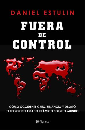 Fuera De Control: Como Occidente Creo, Financio y Desato el Terror del Estado Islamico Sobre el Mundo (2015)