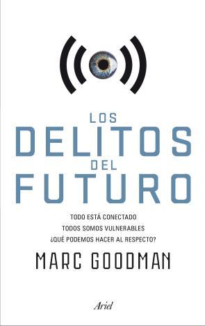 Los Delitos del Futuro: Todo Esta Conectado, Todos Somos Vulnerables, ¿que Podemos Hacer Al Respecto? (2015)