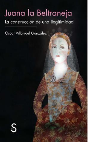 Juana la Beltraneja: la Construccion De Una Ilegitimidad (2014)